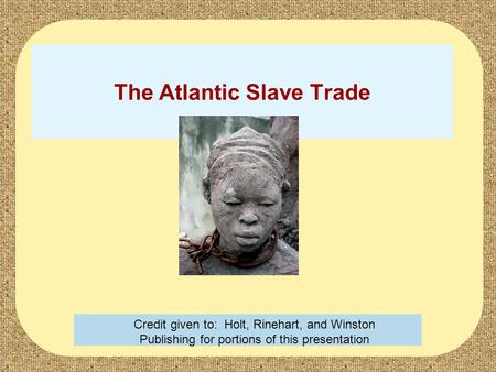 The Atlantic Slave Trade Credit given to: Holt, Rinehart, and Winston Publishing for portions of this presentation.