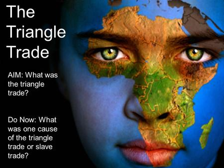 The Triangle Trade AIM: What was the triangle trade? Do Now: What was one cause of the triangle trade or slave trade?