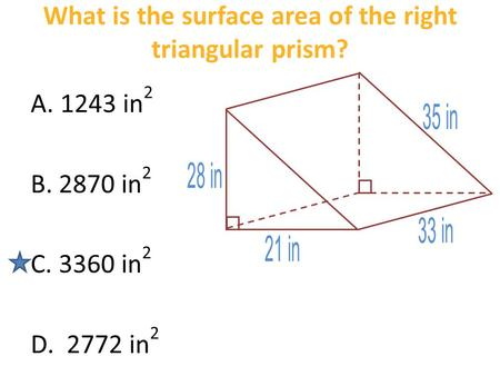 What is the surface area of the right triangular prism? A. 1243 in 2 B. 2870 in 2 C. 3360 in 2 D. 2772 in 2.