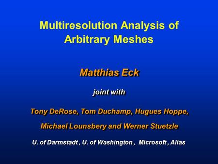 Multiresolution Analysis of Arbitrary Meshes Matthias Eck joint with Tony DeRose, Tom Duchamp, Hugues Hoppe, Michael Lounsbery and Werner Stuetzle Matthias.
