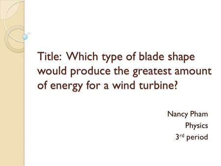 Title: Which type of blade shape would produce the greatest amount of energy for a wind turbine? Nancy Pham Physics 3 rd period.