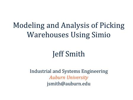 Modeling and Analysis of Picking Warehouses Using Simio Jeff Smith Industrial and Systems Engineering Auburn University jsmith@auburn.edu This chapter.