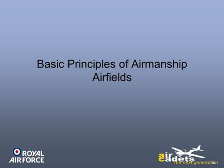 Basic Principles of Airmanship Airfields. Objectives Understand Airfield Layouts Know how runways are numbered Know how runways & taxiways are marked.