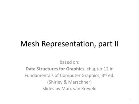 Mesh Representation, part II based on: Data Structures for Graphics, chapter 12 in Fundamentals of Computer Graphics, 3 rd ed. (Shirley & Marschner) Slides.