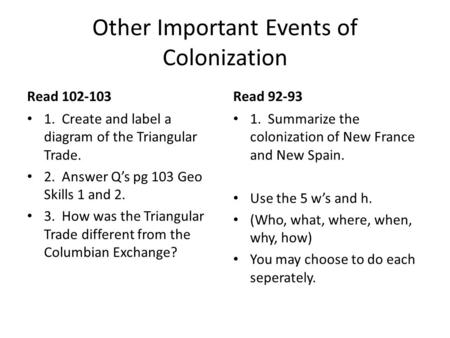 Other Important Events of Colonization Read 102-103 1. Create and label a diagram of the Triangular Trade. 2. Answer Q's pg 103 Geo Skills 1 and 2. 3.