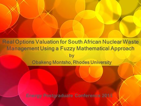 Real Options Valuation for South African Nuclear Waste Management Using a Fuzzy Mathematical Approach by Obakeng Montsho, Rhodes University Energy Postgraduate.