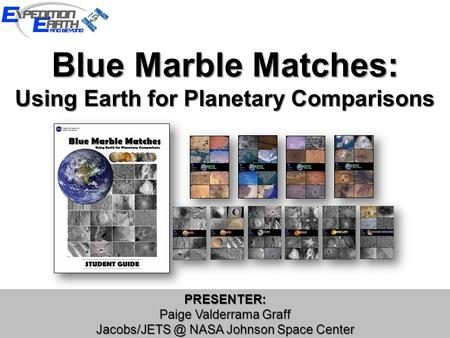 Blue Marble Matches: Using Earth for Planetary Comparisons PRESENTER: Paige Valderrama Graff NASA Johnson Space Center PRESENTER: Paige Valderrama.