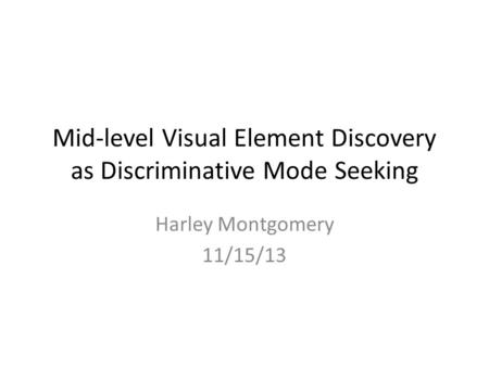 Mid-level Visual Element Discovery as Discriminative Mode Seeking Harley Montgomery 11/15/13.