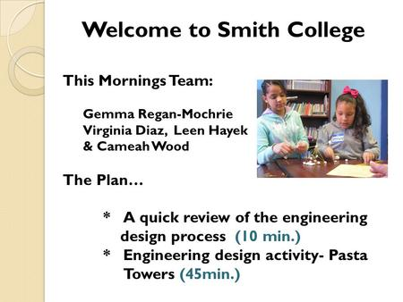 Welcome to Smith College This Mornings Team: Gemma Regan-Mochrie Virginia Diaz, Leen Hayek & Cameah Wood The Plan… *A quick review of the engineering design.