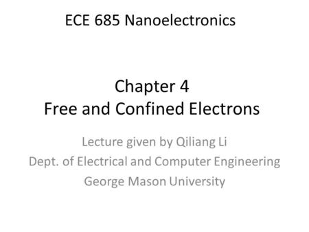 Chapter 4 Free and Confined Electrons Lecture given by Qiliang Li Dept. of Electrical and Computer Engineering George Mason University ECE 685 Nanoelectronics.
