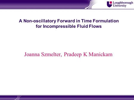 A Non-oscillatory Forward in Time Formulation for Incompressible Fluid Flows Joanna Szmelter, Pradeep K Manickam.