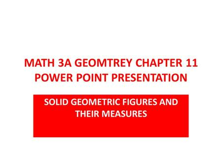 MATH 3A GEOMTREY CHAPTER 11 POWER POINT PRESENTATION SOLID GEOMETRIC FIGURES AND THEIR MEASURES.