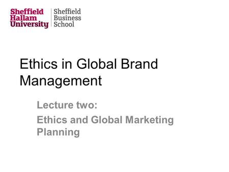 Ethics in Global Brand Management Lecture two: Ethics and Global Marketing Planning.