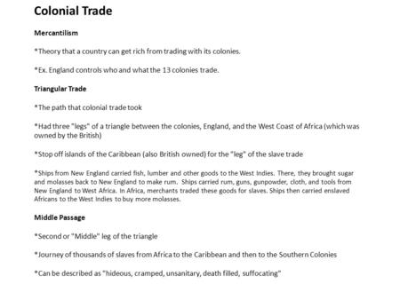 Colonial Trade Mercantilism *Theory that a country can get rich from trading with its colonies. *Ex. England controls who and what the 13 colonies trade.