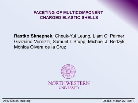 APS March MeetingDallas, March 22, 2011 FACETING OF MULTICOMPONENT CHARGED ELASTIC SHELLS Rastko Sknepnek, Cheuk-Yui Leung, Liam C. Palmer Graziano Vernizzi,