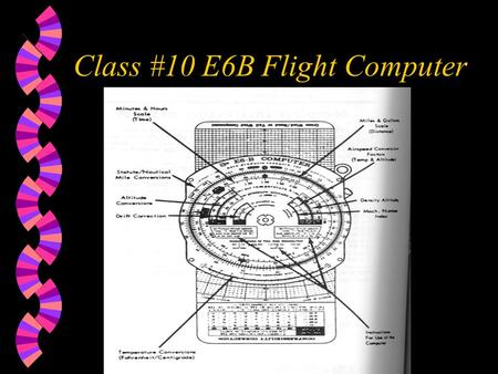 Class #10 E6B Flight Computer. Content of lesson w Time-distance problems w Fuel consumption w Statute-to-nautical conversion w True Airspeed w True Altitude.