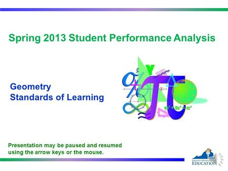 1 Spring 2013 Student Performance Analysis Geometry Standards of Learning Presentation may be paused and resumed using the arrow keys or the mouse.