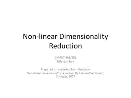 Non-linear Dimensionality Reduction CMPUT 466/551 Nilanjan Ray Prepared on materials from the book Non-linear dimensionality reduction By Lee and Verleysen,