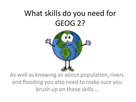 What skills do you need for GEOG 2? As well as knowing all about population, rivers and flooding you also need to make sure you brush up on these skills…
