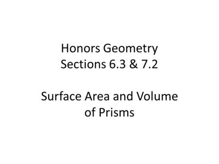 Honors Geometry Sections 6.3 & 7.2 Surface Area and Volume of Prisms