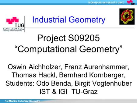 "1st Meeting Industrial Geometry Project S09205 ""Computational Geometry"" Oswin Aichholzer, Franz Aurenhammer, Thomas Hackl, Bernhard Kornberger, Students:"