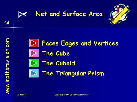 18-May-15Compiled by Mr. Lafferty Maths Dept. www.mathsrevision.com The Cube The Cuboid The Triangular Prism Net and Surface Area Faces Edges and Vertices.