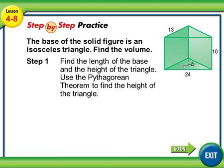 Lesson 4-8 Example 4 4-8 The base of the solid figure is an isosceles triangle. Find the volume. Step 1Find the length of the base and the height of the.