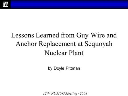 Lessons Learned from Guy Wire and Anchor Replacement at Sequoyah Nuclear Plant by Doyle Pittman 12th NUMUG Meeting - 2008.