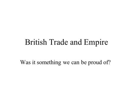 British Trade and Empire Was it something we can be proud of?
