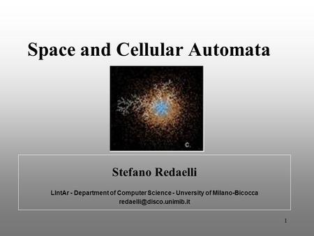 1 Stefano Redaelli LIntAr - Department of Computer Science - Unversity of Milano-Bicocca Space and Cellular Automata.