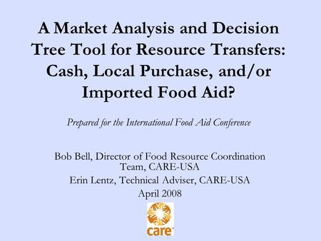 A Market Analysis and Decision Tree Tool for Resource Transfers: Cash, Local Purchase, and/or Imported Food Aid? Prepared for the International Food Aid.