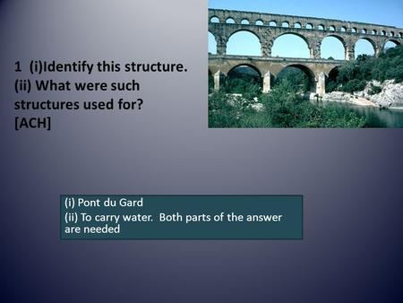 1 (i)Identify this structure. (ii) What were such structures used for? [ACH] (i) Pont du Gard (ii) To carry water. Both parts of the answer are needed.