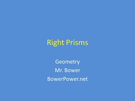 Right Prisms Geometry Mr. Bower BowerPower.net. Example of a right prism Here is an example of a triangular right prism – Do you see the triangles at.