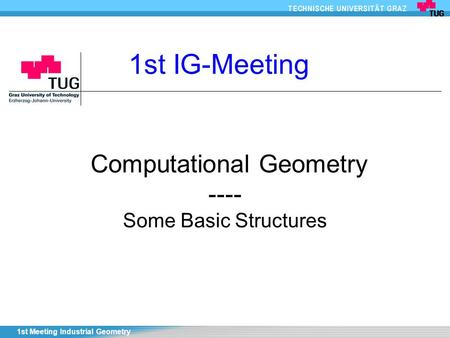 1st Meeting Industrial Geometry Computational Geometry ---- Some Basic Structures 1st IG-Meeting.
