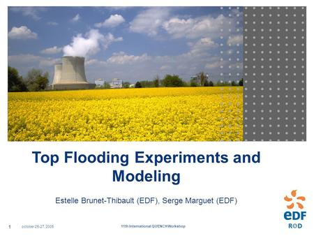October 25-27, 2005 11th International QUENCH Workshop 1 Top Flooding Experiments and Modeling Estelle Brunet-Thibault (EDF), Serge Marguet (EDF)