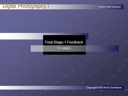 Teacher: Kenji Tachibana Digital Photography I. Final Stage-1 Feedback 16 slides Copyright 2003 Kenji Tachibana.