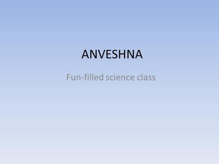 ANVESHNA Fun-filled science class. My First Day I joined Anveshna 2 weeks late. So my first class was a night out. First we discussed about what we will.