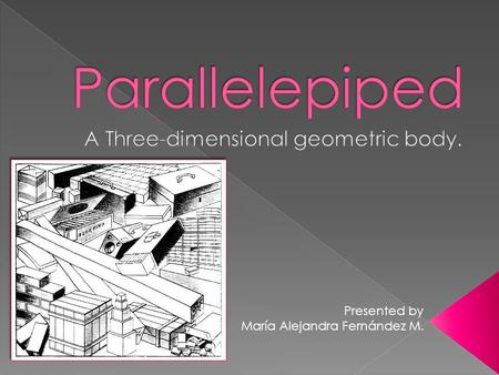 Presented by María Alejandra Fernández M..  Definition: A parallelepiped is a polyhedron with six faces, each a parallelogram and each being parallel.