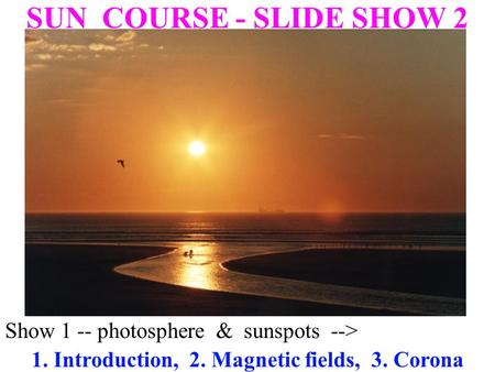 Show 1 -- photosphere & sunspots--> SUN COURSE - SLIDE SHOW 2 1. Introduction, 2. Magnetic fields, 3. Corona.
