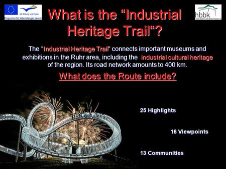 "What is the ""Industrial Heritage Trail""? The ""Industrial Heritage Trail"" connects important museums and exhibitions in the Ruhr area, including the industrial."