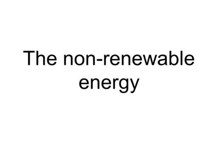 The non-renewable energy. The Fossil fuels There are three major forms of fossil fuels: coal, oil and natural gas. All three were formed many hundreds.
