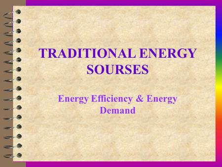 TRADITIONAL ENERGY SOURSES Energy Efficiency & Energy Demand.