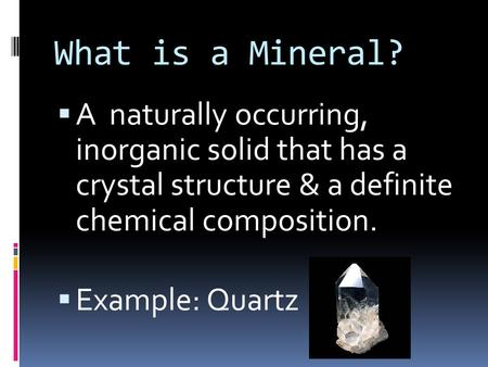 What is a Mineral?  A naturally occurring, inorganic solid that has a crystal structure & a definite chemical composition.  Example: Quartz.
