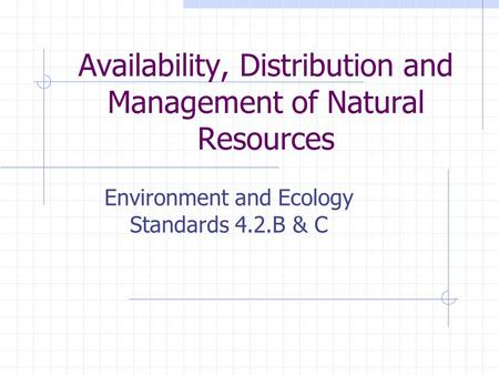 Availability, Distribution and Management of Natural Resources Environment and Ecology Standards 4.2.B & C.