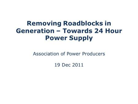 Removing Roadblocks in Generation – Towards 24 Hour Power Supply Association of Power Producers 19 Dec 2011.