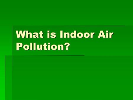 What is Indoor Air Pollution?.  Indoor air pollution or IAP   More than three billion people worldwide continue to depend on solid fuels, including.