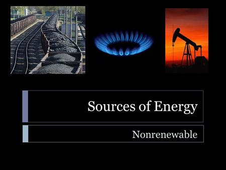 Sources of Energy Nonrenewable. Sources of Energy  Learning Standard  ENGR-EP-1. Students will utilize the ideas of energy, work, power, and force to.