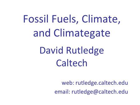 Fossil Fuels, Climate, <strong>and</strong> Climategate David Rutledge Caltech web: rutledge.caltech.edu