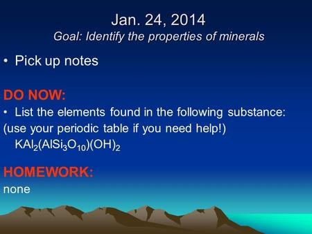 Jan. 24, 2014 Goal: Identify the properties of minerals Pick up notes DO NOW: List the elements found in the following substance: (use your periodic table.