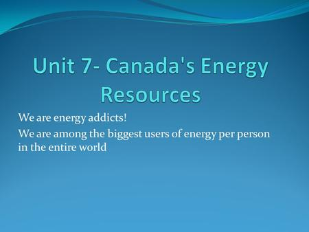 We are energy addicts! We are among the biggest users of energy per person in the entire world.